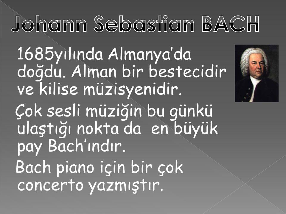 1685yılında Almanya'da doğdu. Alman bir bestecidir ve kilise müzisyenidir. Çok sesli müziğin bu günkü ulaştığı nokta da en büyük pay Bach'ındır. Bach