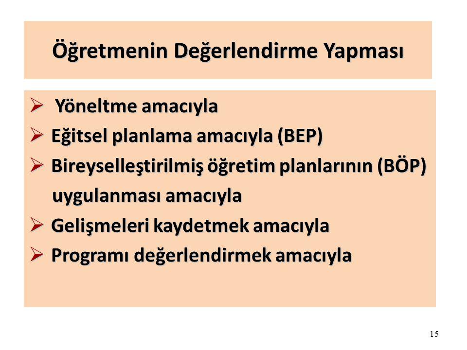 15 Öğretmenin Değerlendirme Yapması  Yöneltme amacıyla  Eğitsel planlama amacıyla (BEP)  Bireyselleştirilmiş öğretim planlarının (BÖP) uygulanması