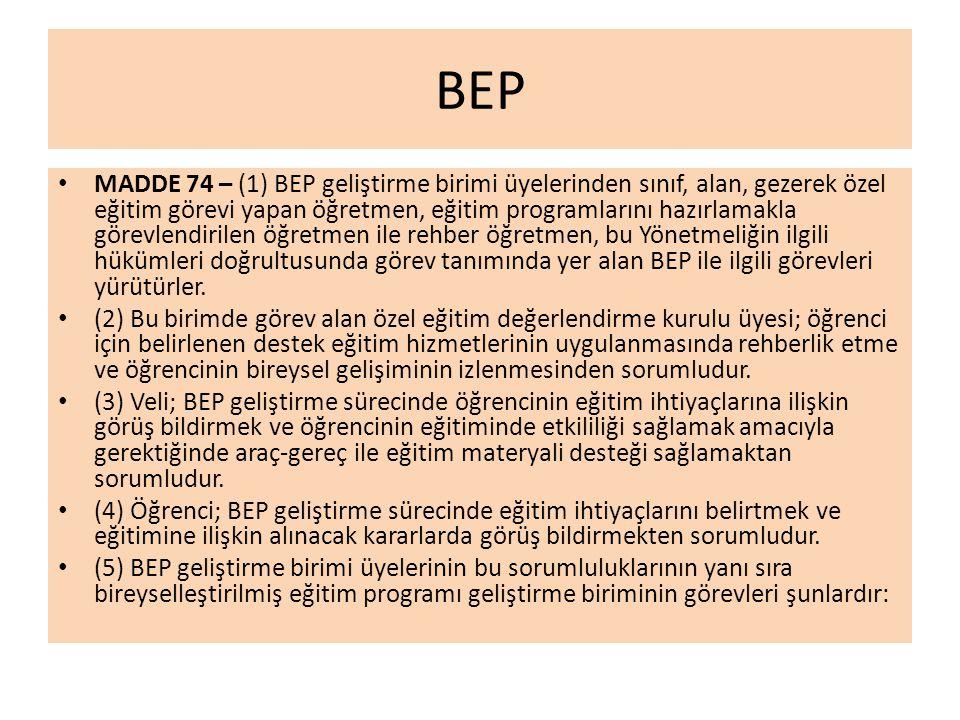 BEP MADDE 74 – (1) BEP geliştirme birimi üyelerinden sınıf, alan, gezerek özel eğitim görevi yapan öğretmen, eğitim programlarını hazırlamakla görevlendirilen öğretmen ile rehber öğretmen, bu Yönetmeliğin ilgili hükümleri doğrultusunda görev tanımında yer alan BEP ile ilgili görevleri yürütürler.