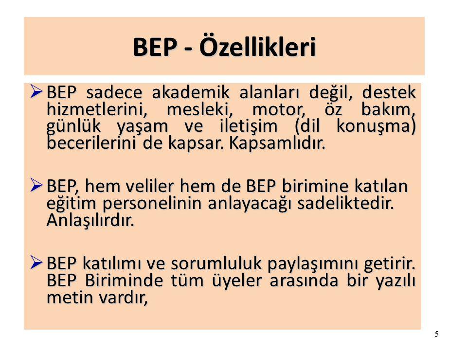 5 BEP - Özellikleri  BEP sadece akademik alanları değil, destek hizmetlerini, mesleki, motor, öz bakım, günlük yaşam ve iletişim (dil konuşma) becerilerini de kapsar.