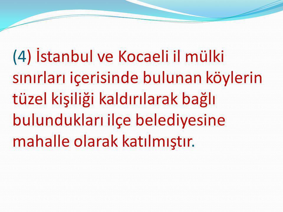 (4) İstanbul ve Kocaeli il mülki sınırları içerisinde bulunan köylerin tüzel kişiliği kaldırılarak bağlı bulundukları ilçe belediyesine mahalle olarak