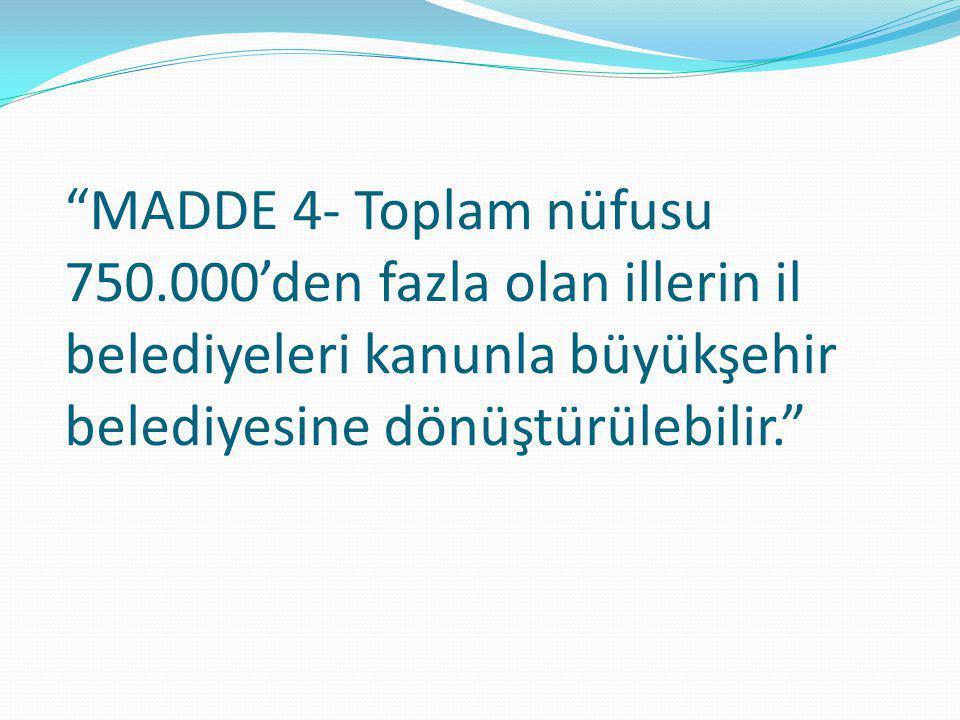 """""""MADDE 4- Toplam nüfusu 750.000'den fazla olan illerin il belediyeleri kanunla büyükşehir belediyesine dönüştürülebilir."""""""