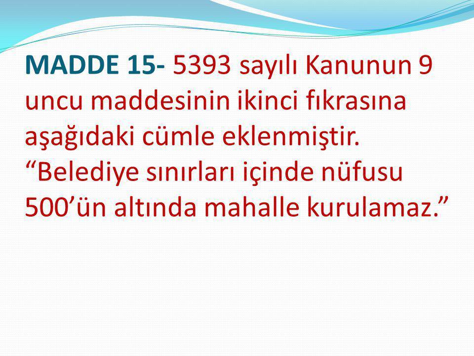 """MADDE 15- 5393 sayılı Kanunun 9 uncu maddesinin ikinci fıkrasına aşağıdaki cümle eklenmiştir. """"Belediye sınırları içinde nüfusu 500'ün altında mahalle"""
