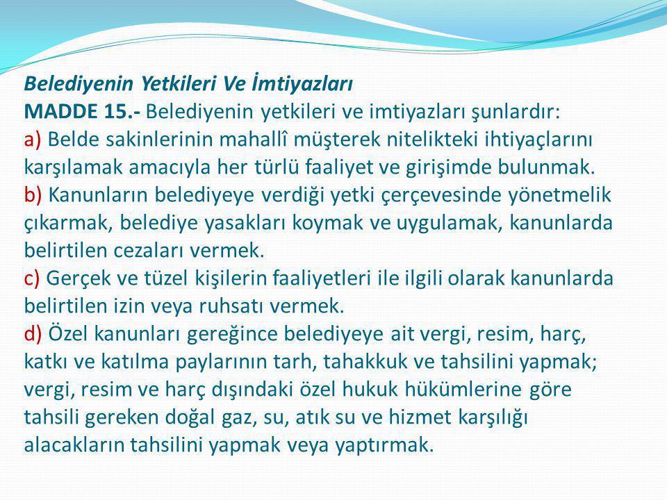Belediyenin Yetkileri Ve İmtiyazları MADDE 15.- Belediyenin yetkileri ve imtiyazları şunlardır: a) Belde sakinlerinin mahallî müşterek nitelikteki iht