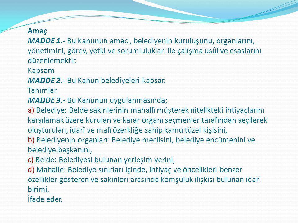 Amaç MADDE 1.- Bu Kanunun amacı, belediyenin kuruluşunu, organlarını, yönetimini, görev, yetki ve sorumlulukları ile çalışma usûl ve esaslarını düzenl