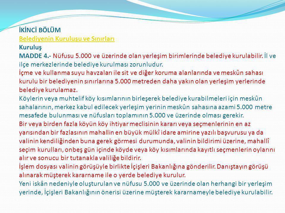 İKİNCİ BÖLÜM Belediyenin Kuruluşu ve Sınırları Kuruluş MADDE 4.- Nüfusu 5.000 ve üzerinde olan yerleşim birimlerinde belediye kurulabilir. İl ve ilçe