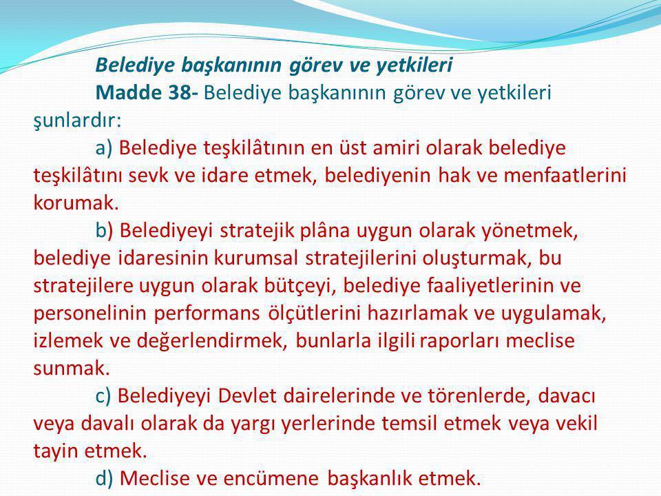Belediye başkanının görev ve yetkileri Madde 38- Belediye başkanının görev ve yetkileri şunlardır: a) Belediye teşkilâtının en üst amiri olarak beledi