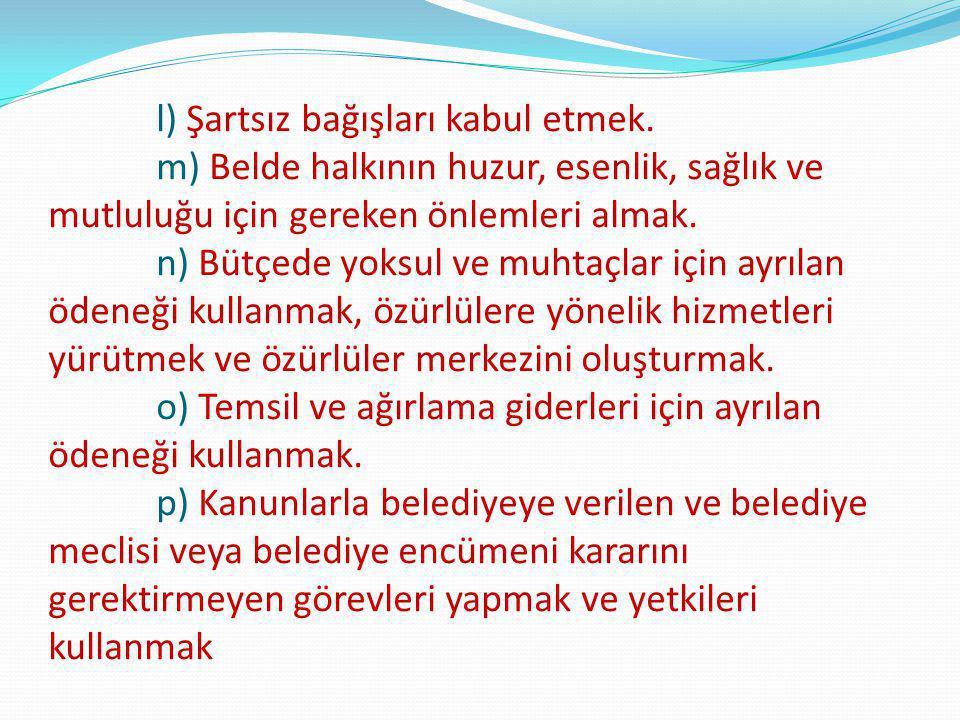 l) Şartsız bağışları kabul etmek. m) Belde halkının huzur, esenlik, sağlık ve mutluluğu için gereken önlemleri almak. n) Bütçede yoksul ve muhtaçlar i