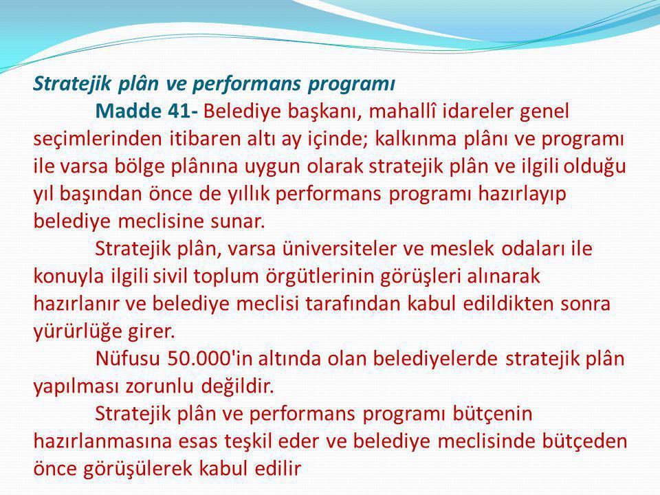 Stratejik plân ve performans programı Madde 41- Belediye başkanı, mahallî idareler genel seçimlerinden itibaren altı ay içinde; kalkınma plânı ve prog