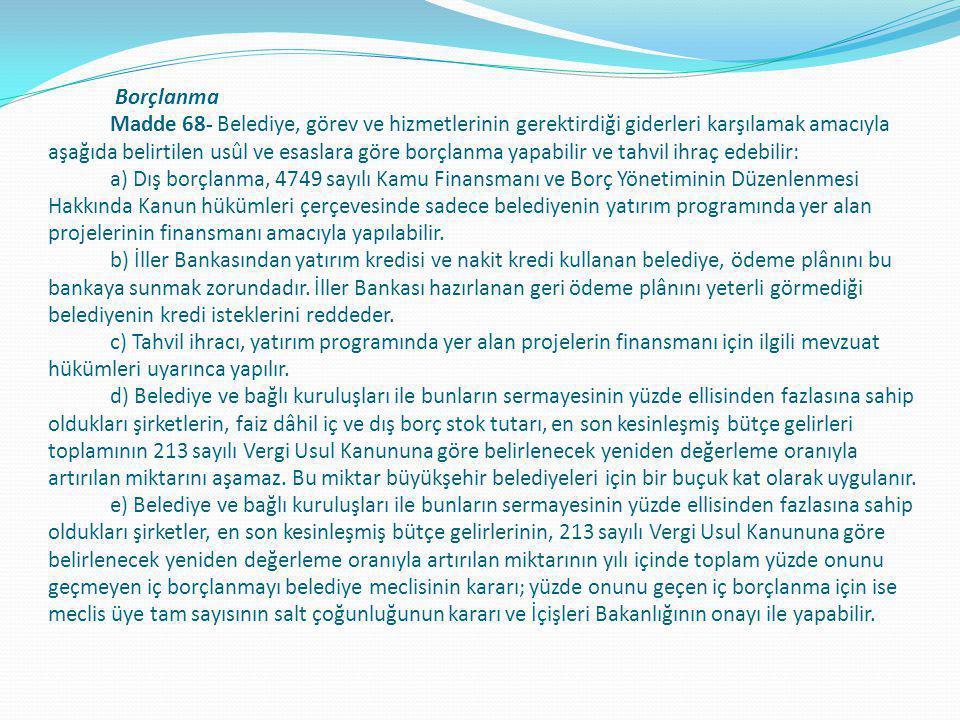 Borçlanma Madde 68- Belediye, görev ve hizmetlerinin gerektirdiği giderleri karşılamak amacıyla aşağıda belirtilen usûl ve esaslara göre borçlanma yap