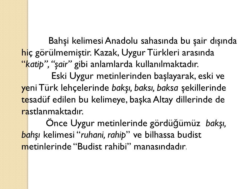 """Bahşi kelimesi Anadolu sahasında bu şair dışında hiç görülmemiştir. Kazak, Uygur Türkleri arasında """"katip"""", """"şair"""" gibi anlamlarda kullanılmaktadır. E"""