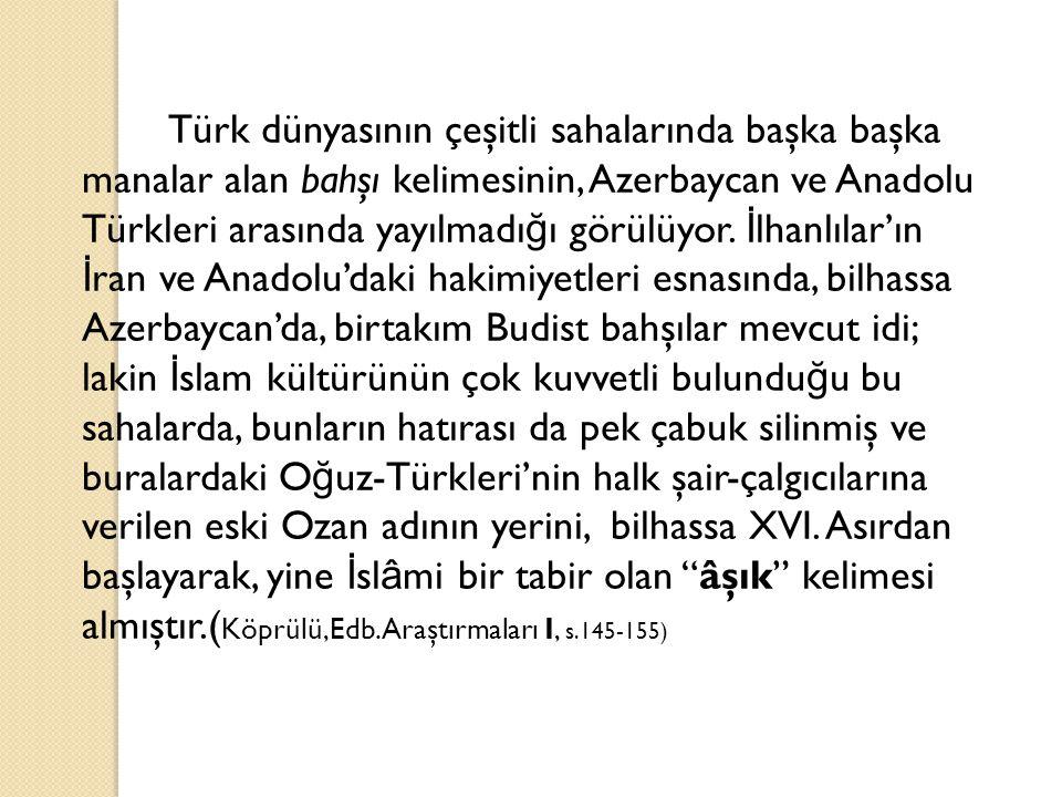 Türk dünyasının çeşitli sahalarında başka başka manalar alan bahşı kelimesinin, Azerbaycan ve Anadolu Türkleri arasında yayılmadı ğ ı görülüyor. İ lha
