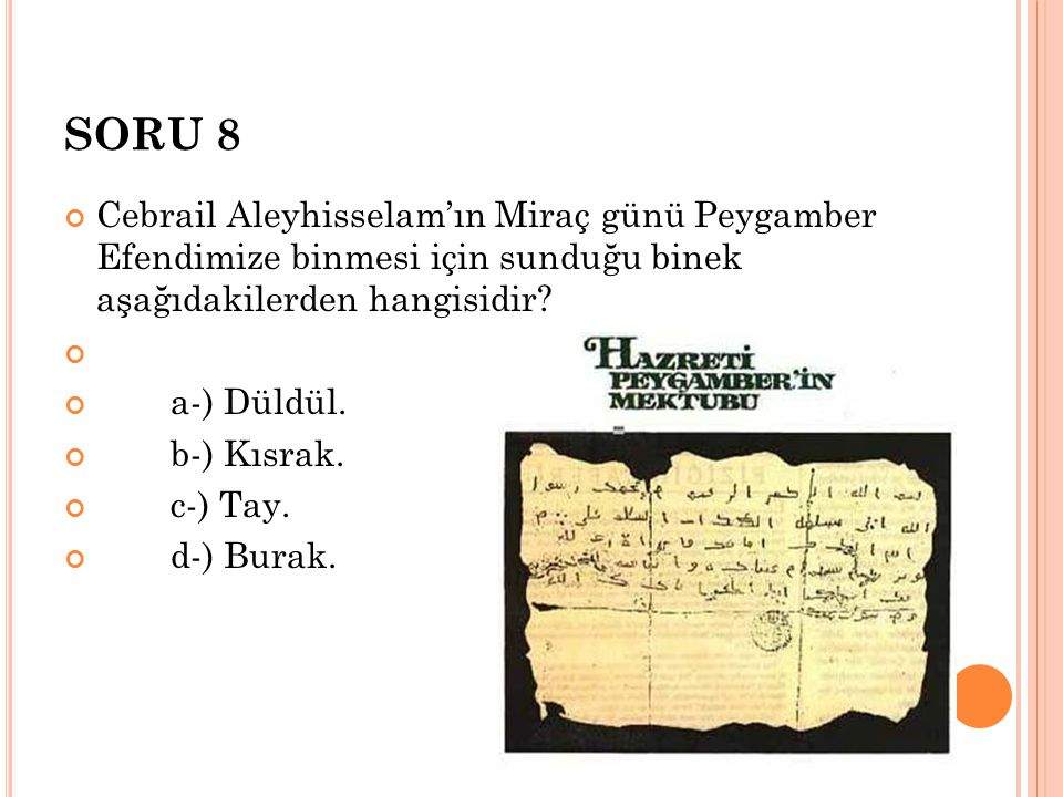 SORU 8 Cebrail Aleyhisselam'ın Miraç günü Peygamber Efendimize binmesi için sunduğu binek aşağıdakilerden hangisidir? a-) Düldül. b-) Kısrak. c-) Tay.