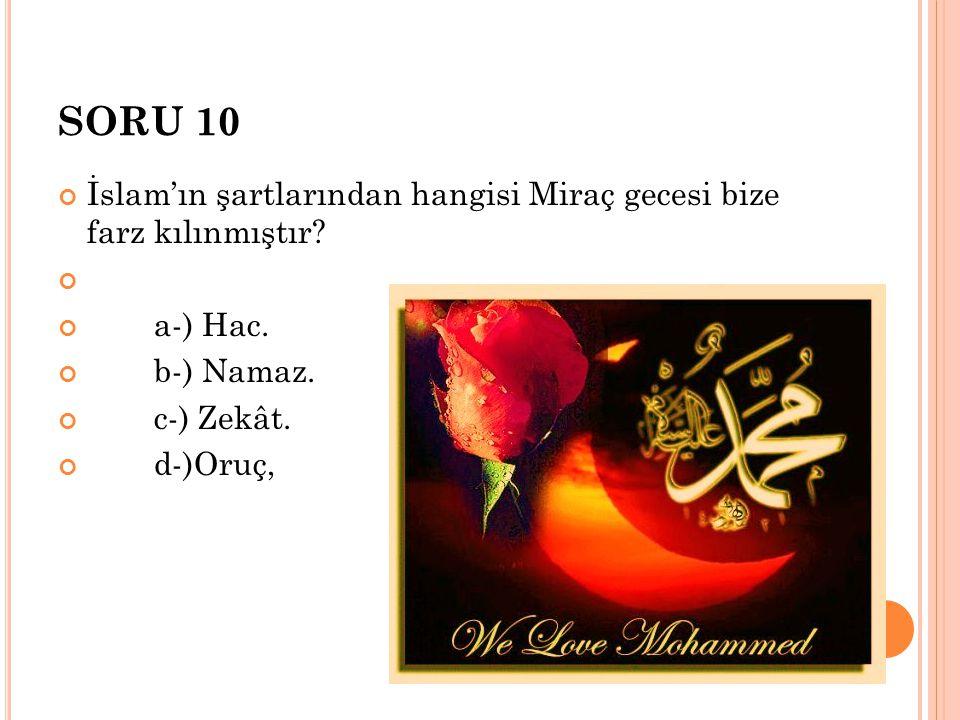 SORU 10 İslam'ın şartlarından hangisi Miraç gecesi bize farz kılınmıştır? a-) Hac. b-) Namaz. c-) Zekât. d-)Oruç,