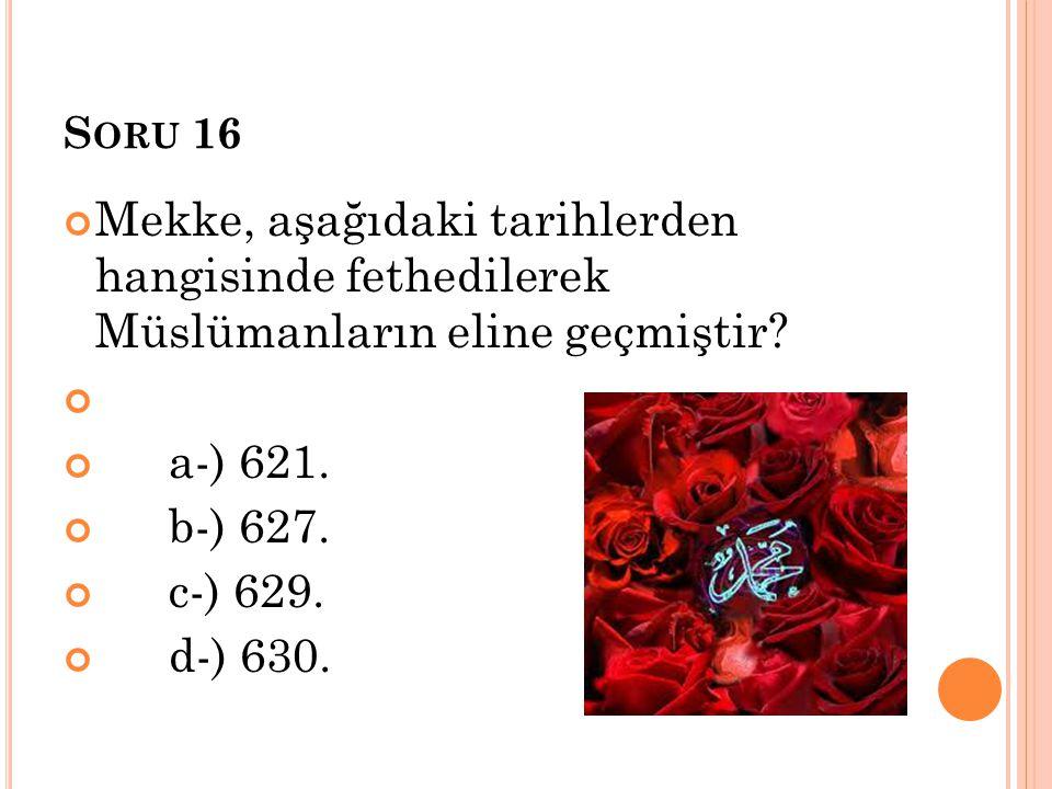 S ORU 16 Mekke, aşağıdaki tarihlerden hangisinde fethedilerek Müslümanların eline geçmiştir? a-) 621. b-) 627. c-) 629. d-) 630.