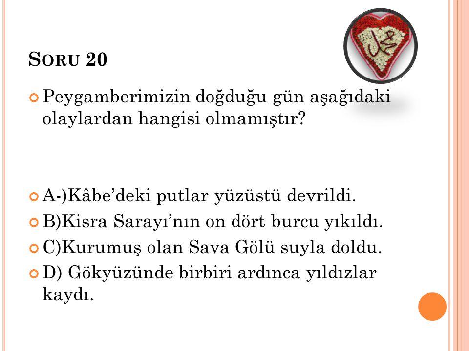 S ORU 20 Peygamberimizin doğduğu gün aşağıdaki olaylardan hangisi olmamıştır? A-)Kâbe'deki putlar yüzüstü devrildi. B)Kisra Sarayı'nın on dört burcu y