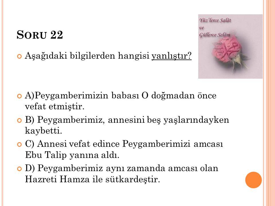 S ORU 22 Aşağıdaki bilgilerden hangisi yanlıştır? A)Peygamberimizin babası O doğmadan önce vefat etmiştir. B) Peygamberimiz, annesini beş yaşlarındayk