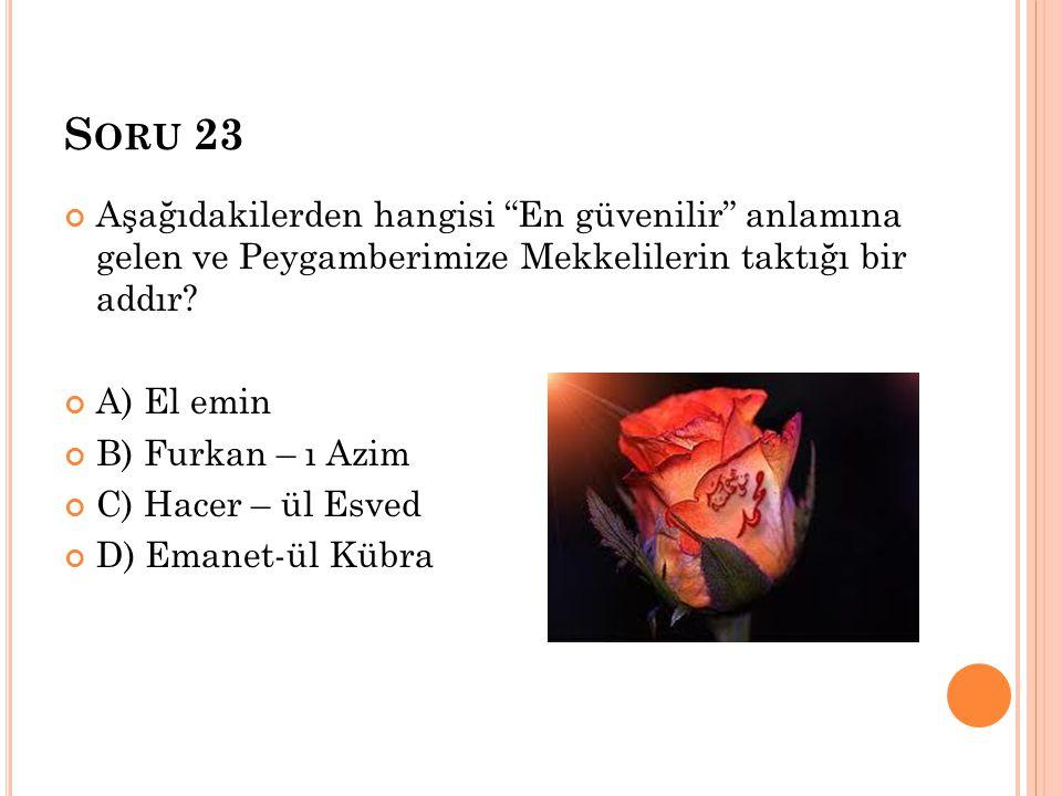 """S ORU 23 Aşağıdakilerden hangisi """"En güvenilir"""" anlamına gelen ve Peygamberimize Mekkelilerin taktığı bir addır? A) El emin B) Furkan – ı Azim C) Hace"""