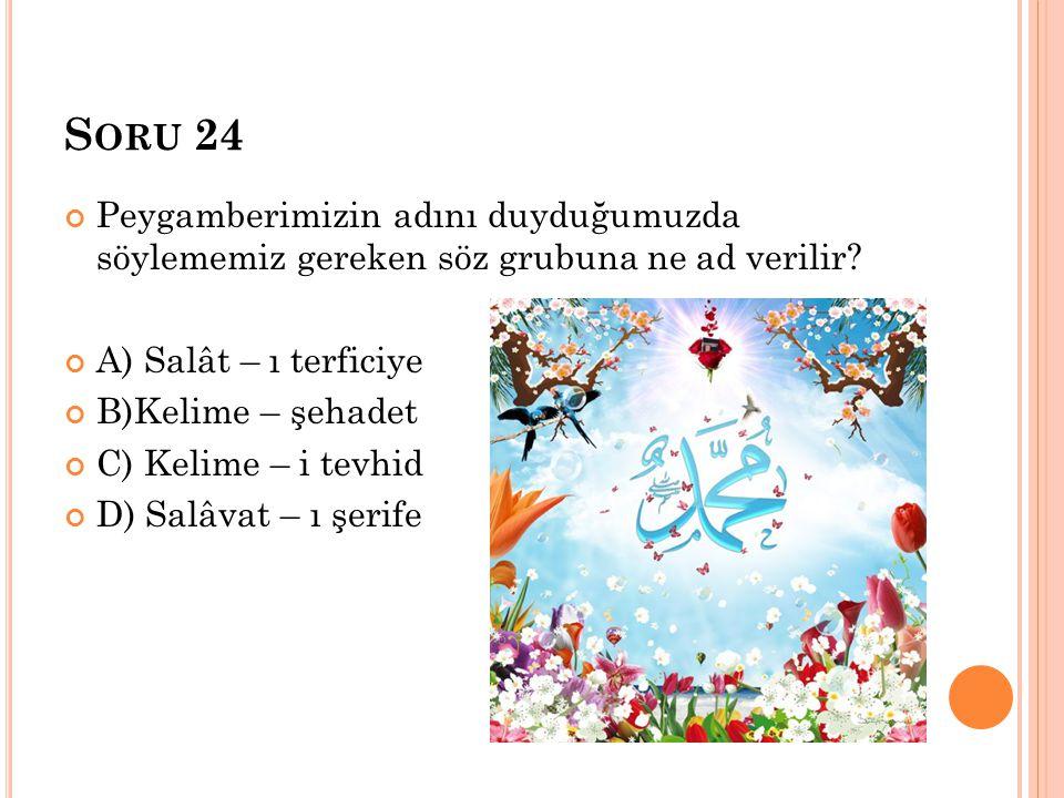 S ORU 24 Peygamberimizin adını duyduğumuzda söylememiz gereken söz grubuna ne ad verilir? A) Salât – ı terficiye B)Kelime – şehadet C) Kelime – i tevh