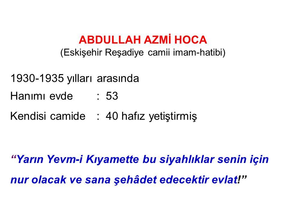 ABDULLAH AZMİ HOCA (Eskişehir Reşadiye camii imam-hatibi) 1930-1935 yılları arasında Hanımı evde: 53 Kendisi camide: 40 hafız yetiştirmiş (1930 cami b