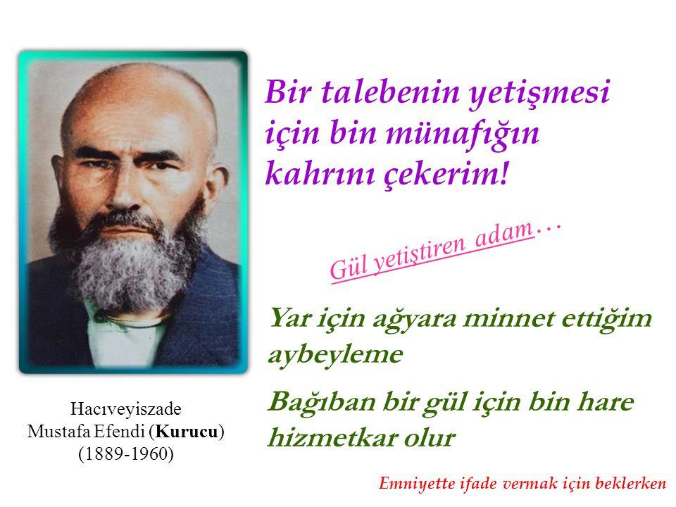 Hacıveyiszade Mustafa Efendi (Kurucu) (1889-1960) Gül yetiştiren adam … Bir talebenin yetişmesi için bin münafığın kahrını çekerim! Yar için ağyara mi