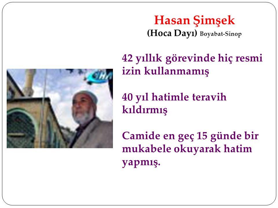 Hasan Şimşek (Hoca Dayı) Boyabat-Sinop 42 yıllık görevinde hiç resmi izin kullanmamış 40 yıl hatimle teravih kıldırmış Camide en geç 15 günde bir muka