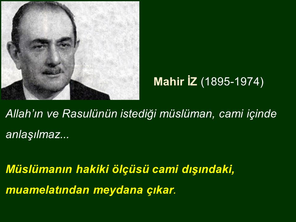 Mahir İZ (1895-1974) Allah'ın ve Rasulünün istediği müslüman, cami içinde anlaşılmaz... Müslümanın hakiki ölçüsü cami dışındaki, muamelatından meydana