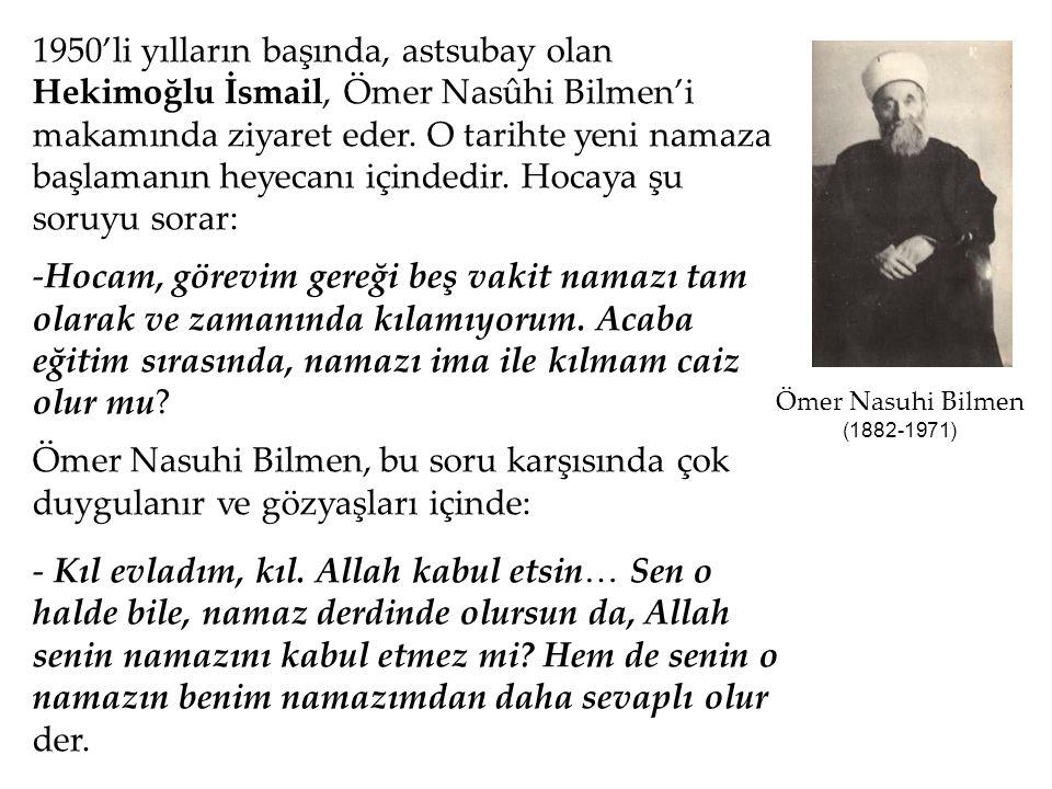 1950'li yılların başında, astsubay olan Hekimoğlu İsmail, Ömer Nasûhi Bilmen'i makamında ziyaret eder. O tarihte yeni namaza başlamanın heyecanı içind