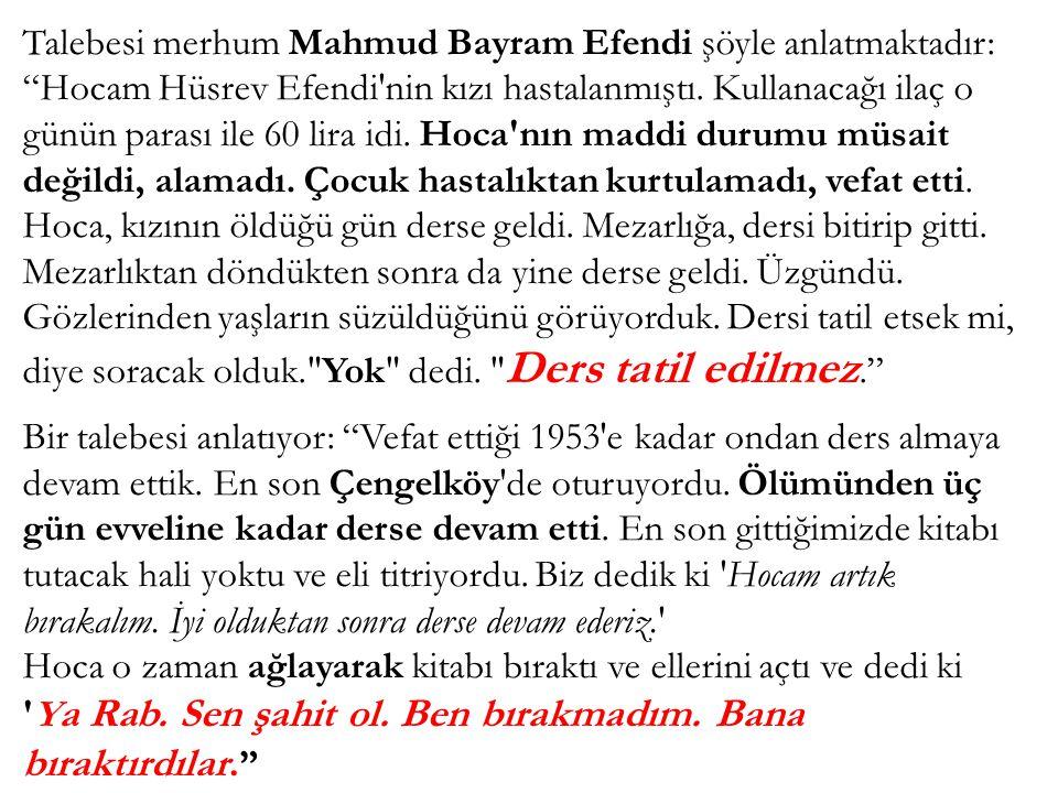 """Talebesi merhum Mahmud Bayram Efendi şöyle anlatmaktadır: """"Hocam Hüsrev Efendi'nin kızı hastalanmıştı. Kullanacağı ilaç o günün parası ile 60 lira idi"""