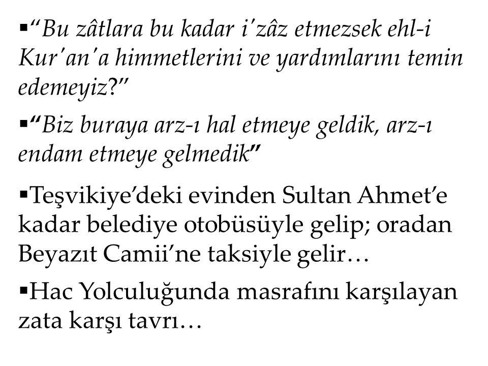 """ """"Bu zâtlara bu kadar i'zâz etmezsek ehl-i Kur'an'a himmetlerini ve yardımlarını temin edemeyiz?""""  """"Biz buraya arz-ı hal etmeye geldik, arz-ı endam"""