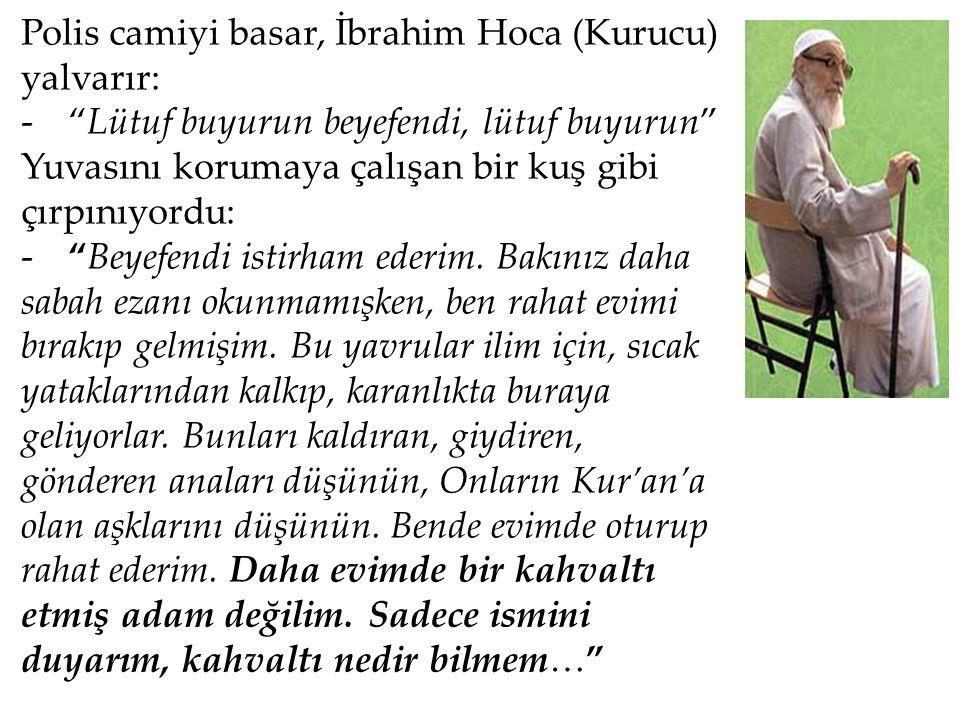 """Polis camiyi basar, İbrahim Hoca (Kurucu) yalvarır: -""""Lütuf buyurun beyefendi, lütuf buyurun"""" Yuvasını korumaya çalışan bir kuş gibi çırpınıyordu: -""""B"""