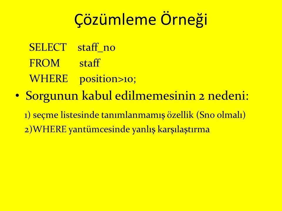 Çözümleme Örneği SELECT staff_no FROM staff WHERE position>10; Sorgunun kabul edilmemesinin 2 nedeni: 1) seçme listesinde tanımlanmamış özellik (Sno o