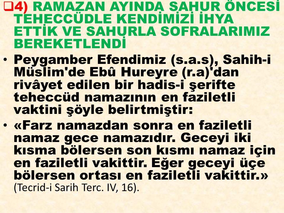  4) RAMAZAN AYINDA SAHUR ÖNCESİ TEHECCÜDLE KENDİMİZİ İHYA ETTİK VE SAHURLA SOFRALARIMIZ BEREKETLENDİ Peygamber Efendimiz (s.a.s), Sahih-i Müslim'de E