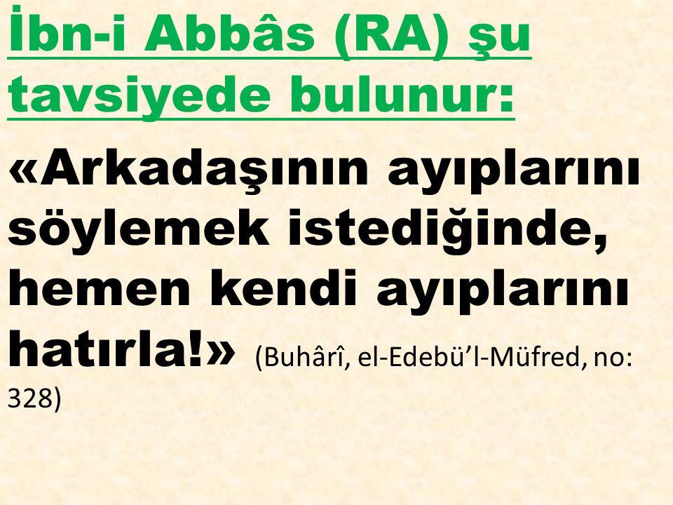 İbn-i Abbâs (RA) şu tavsiyede bulunur: «Arkadaşının ayıplarını söylemek istediğinde, hemen kendi ayıplarını hatırla!» (Buhârî, el-Edebü'l-Müfred, no: