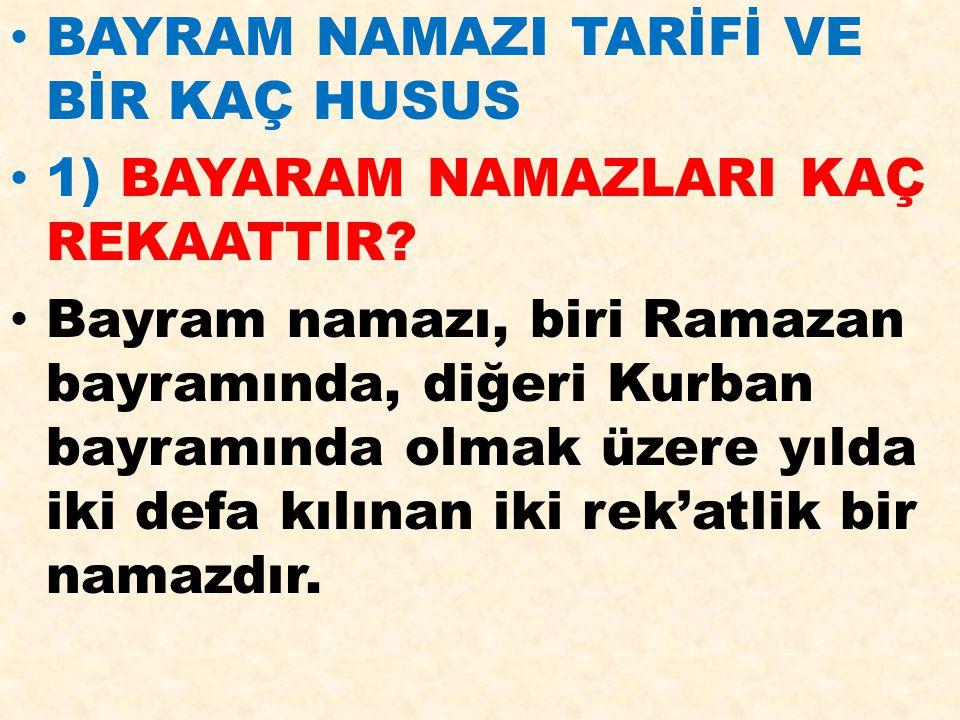 BAYRAM NAMAZI TARİFİ VE BİR KAÇ HUSUS 1) BAYARAM NAMAZLARI KAÇ REKAATTIR? Bayram namazı, biri Ramazan bayramında, diğeri Kurban bayramında olmak üzere