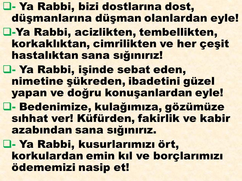  - Ya Rabbi, bizi dostlarına dost, düşmanlarına düşman olanlardan eyle!  -Ya Rabbi, acizlikten, tembellikten, korkaklıktan, cimrilikten ve her çeşit