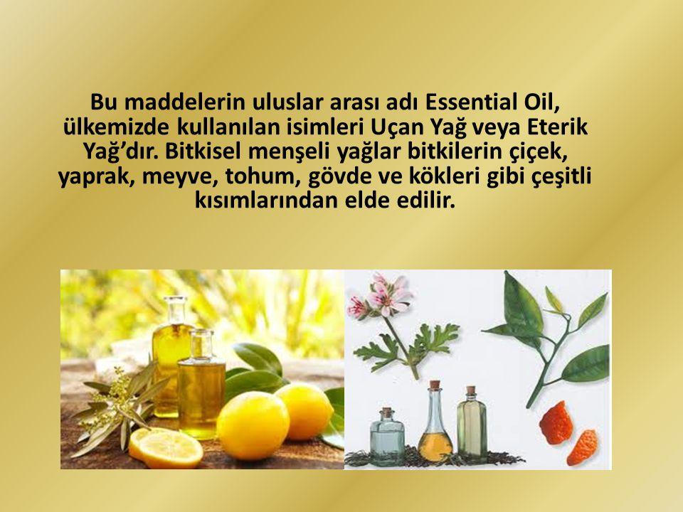 Bu maddelerin uluslar arası adı Essential Oil, ülkemizde kullanılan isimleri Uçan Yağ veya Eterik Yağ'dır. Bitkisel menşeli yağlar bitkilerin çiçek, y