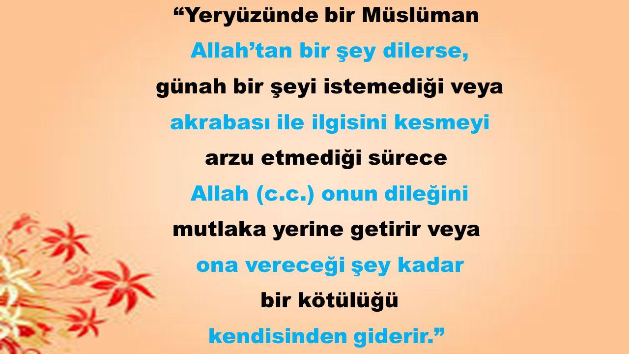 """""""Yeryüzünde bir Müslüman Allah'tan bir şey dilerse, günah bir şeyi istemediği veya akrabası ile ilgisini kesmeyi arzu etmediği sürece Allah (c.c.) onu"""