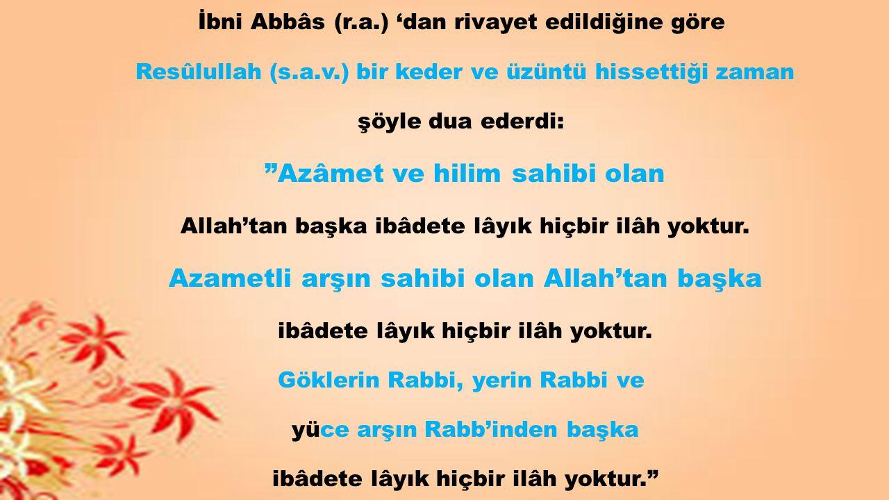 """İbni Abbâs (r.a.) 'dan rivayet edildiğine göre Resûlullah (s.a.v.) bir keder ve üzüntü hissettiği zaman şöyle dua ederdi: """"Azâmet ve hilim sahibi olan"""