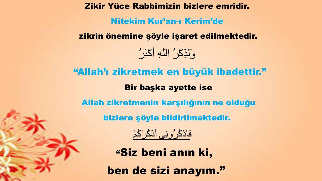 """Zikir Yüce Rabbimizin bizlere emridir. Nitekim Kur'an-ı Kerim'de zikrin önemine şöyle işaret edilmektedir. وَلَذِكْرُ اللَّهِ أَكْبَرُ """"Allah'ı zikret"""