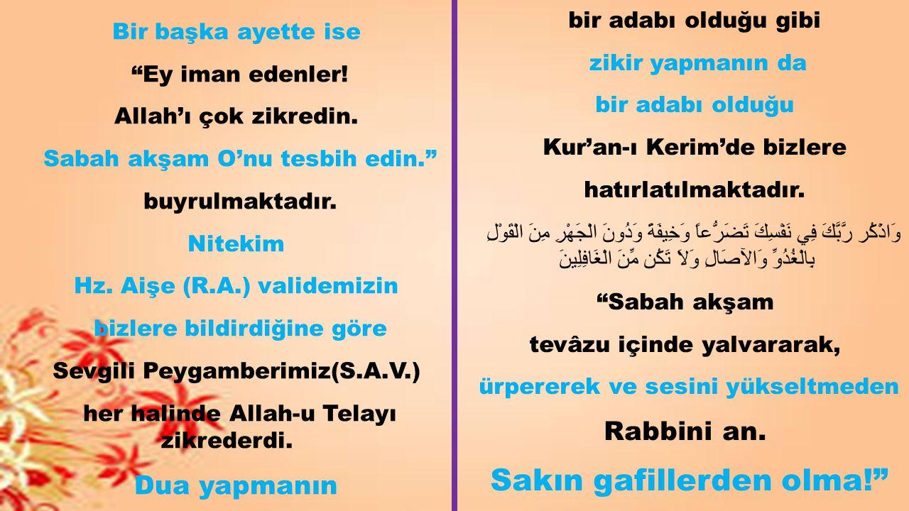 """Bir başka ayette ise """"Ey iman edenler! Allah'ı çok zikredin. Sabah akşam O'nu tesbih edin."""" buyrulmaktadır. Nitekim Hz. Aişe (R.A.) validemizin bizler"""