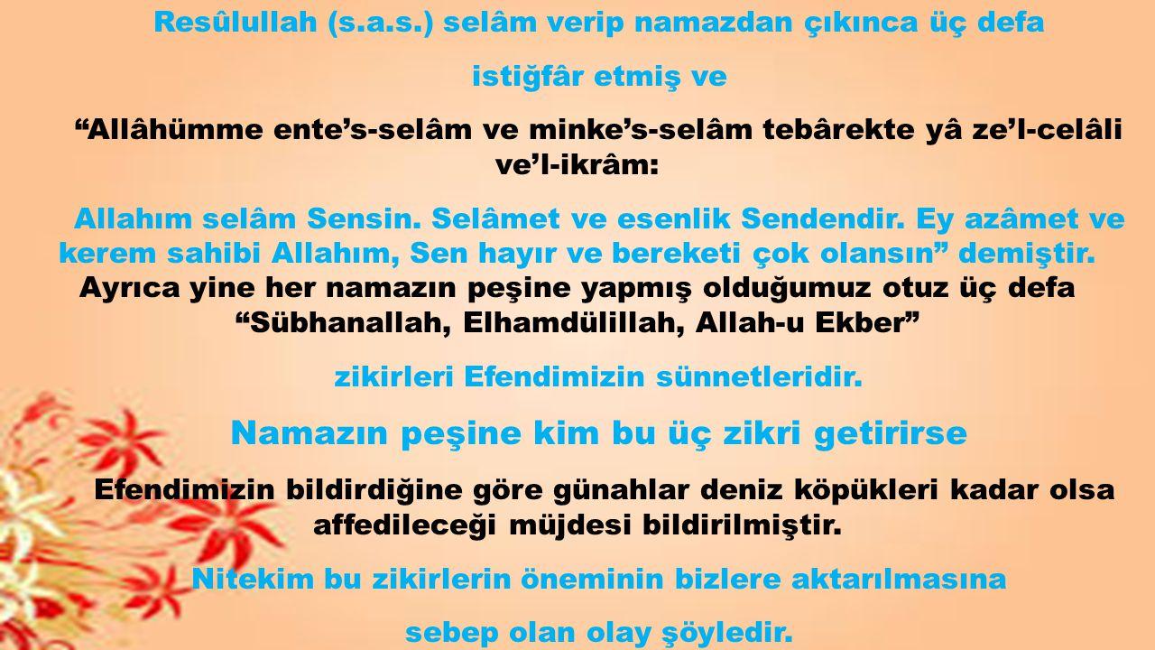 """Resûlullah (s.a.s.) selâm verip namazdan çıkınca üç defa istiğfâr etmiş ve """"Allâhümme ente's-selâm ve minke's-selâm tebârekte yâ ze'l-celâli ve'l-ikrâ"""