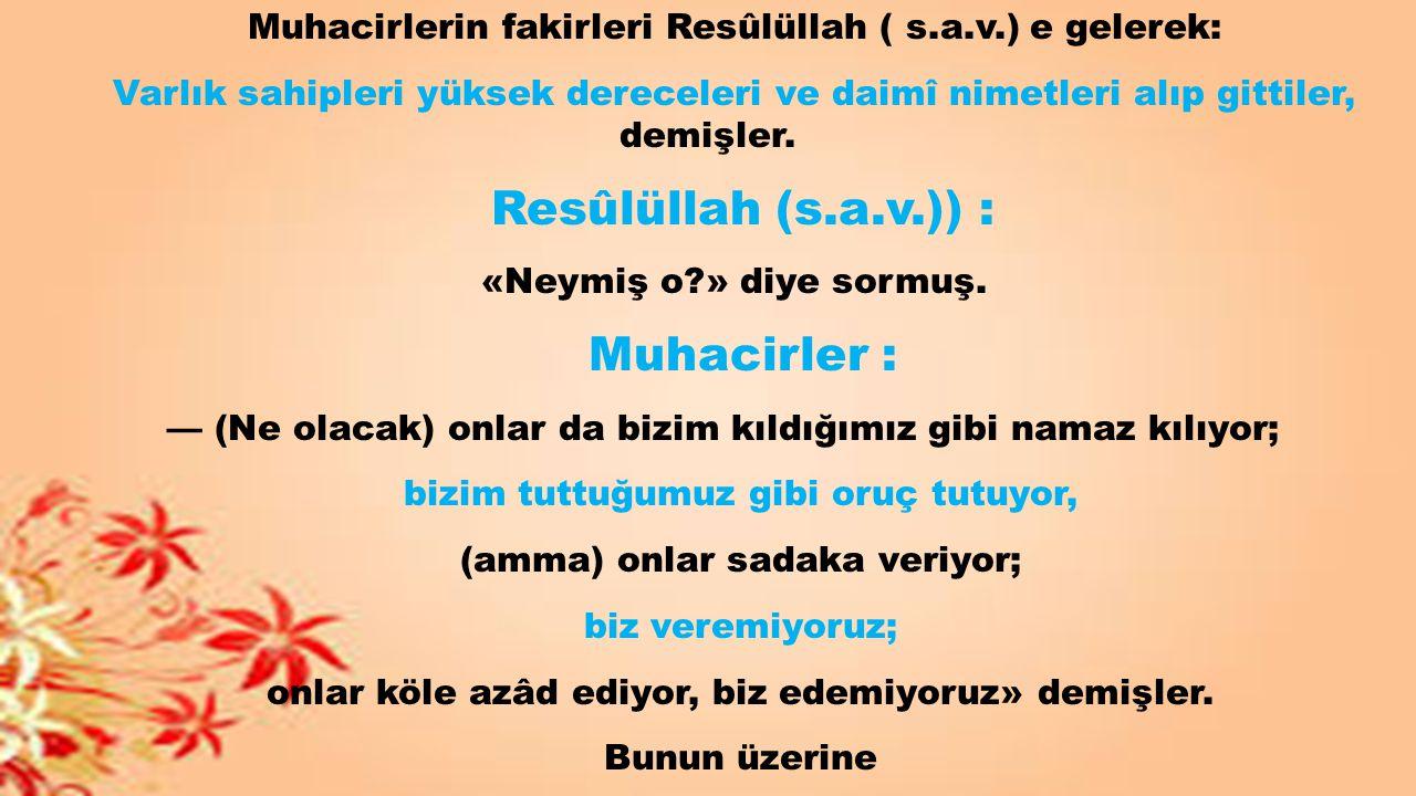 Muhacirlerin fakirleri Resûlüllah ( s.a.v.) e gelerek: Varlık sahipleri yüksek dereceleri ve daimî nimetleri alıp gittiler, demişler. Resûlüllah (s.a