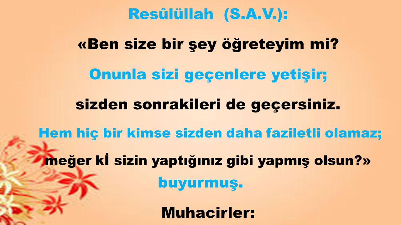 Resûlüllah (S.A.V.): «Ben size bir şey öğreteyim mi? Onunla sizi geçenlere yetişir; sizden sonrakileri de geçersiniz. Hem hiç bir kimse sizden daha fa