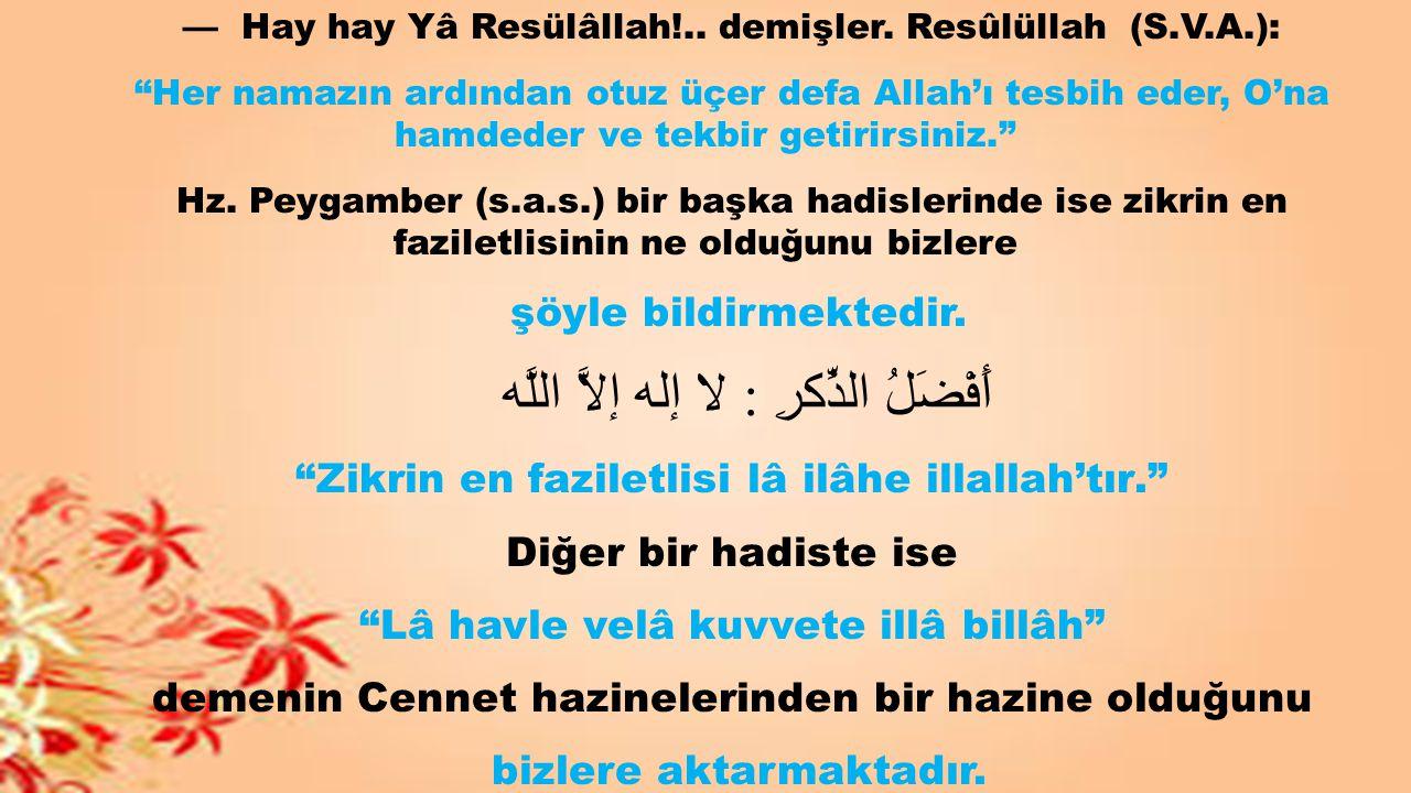 """— Hay hay Yâ Resülâllah!.. demişler. Resûlüllah (S.V.A.): """"Her namazın ardından otuz üçer defa Allah'ı tesbih eder, O'na hamdeder ve tekbir getirirsin"""