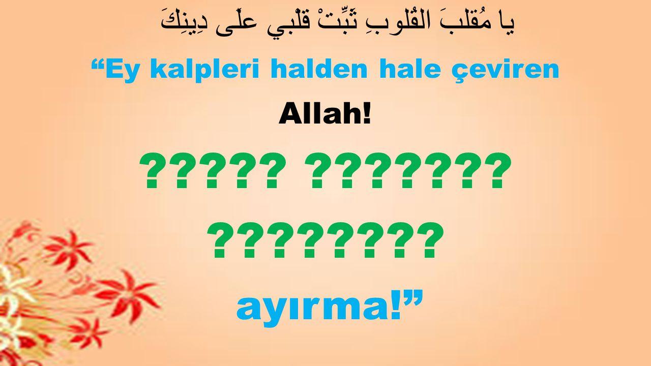 """يا مُقلبَ القُلوبِ ثَبِّتْ قلْبي علَى دِينِكَ """"Ey kalpleri halden hale çeviren Allah! ????? ??????? ???????? ayırma!"""""""