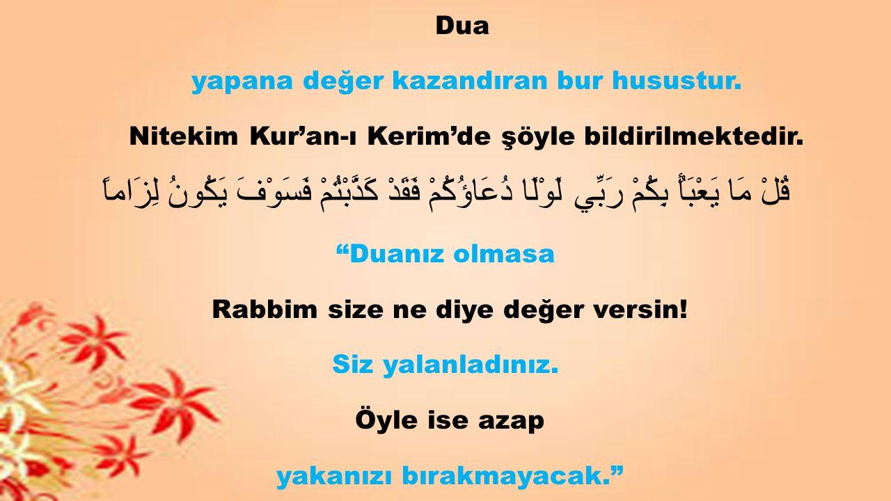 Dua yapana değer kazandıran bur husustur. Nitekim Kur'an-ı Kerim'de şöyle bildirilmektedir. قُلْ مَا يَعْبَأُ بِكُمْ رَبِّي لَوْلَا دُعَاؤُكُمْ فَقَدْ