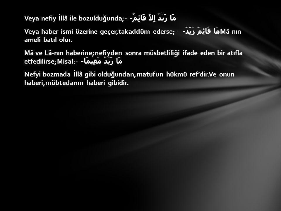 Veya nefiy İllâ ile bozulduğunda;- مَا زَيْدٌ اِلاَّ قَائِمٌ - Veya haber ismi üzerine geçer,takaddüm ederse;- مَا قَائِمٌ زَيْدٌ - Mâ-nın ameli batıl olur.