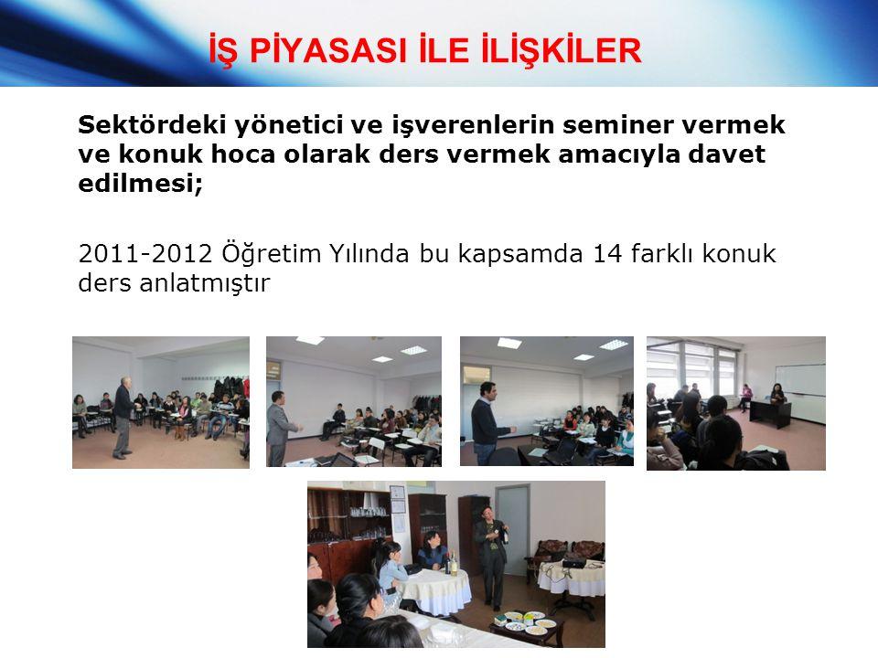İŞ PİYASASI İLE İLİŞKİLER Sektördeki yönetici ve işverenlerin seminer vermek ve konuk hoca olarak ders vermek amacıyla davet edilmesi; 2011-2012 Öğret
