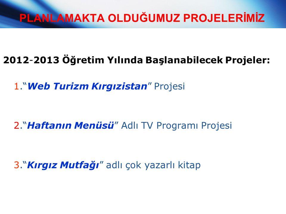 """PLANLAMAKTA OLDUĞUMUZ PROJELERİMİZ 2012-2013 Öğretim Yılında Başlanabilecek Projeler: 1.""""Web Turizm Kırgızistan"""" Projesi 2.""""Haftanın Menüsü"""" Adlı TV P"""